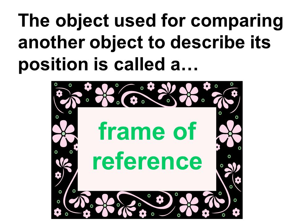 The object used for comparing another object to describe its position is called a…