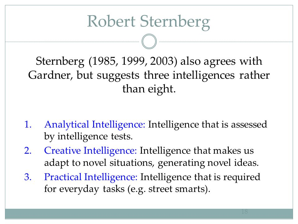 Robert Sternberg Sternberg (1985, 1999, 2003) also agrees with Gardner, but suggests three intelligences rather than eight.