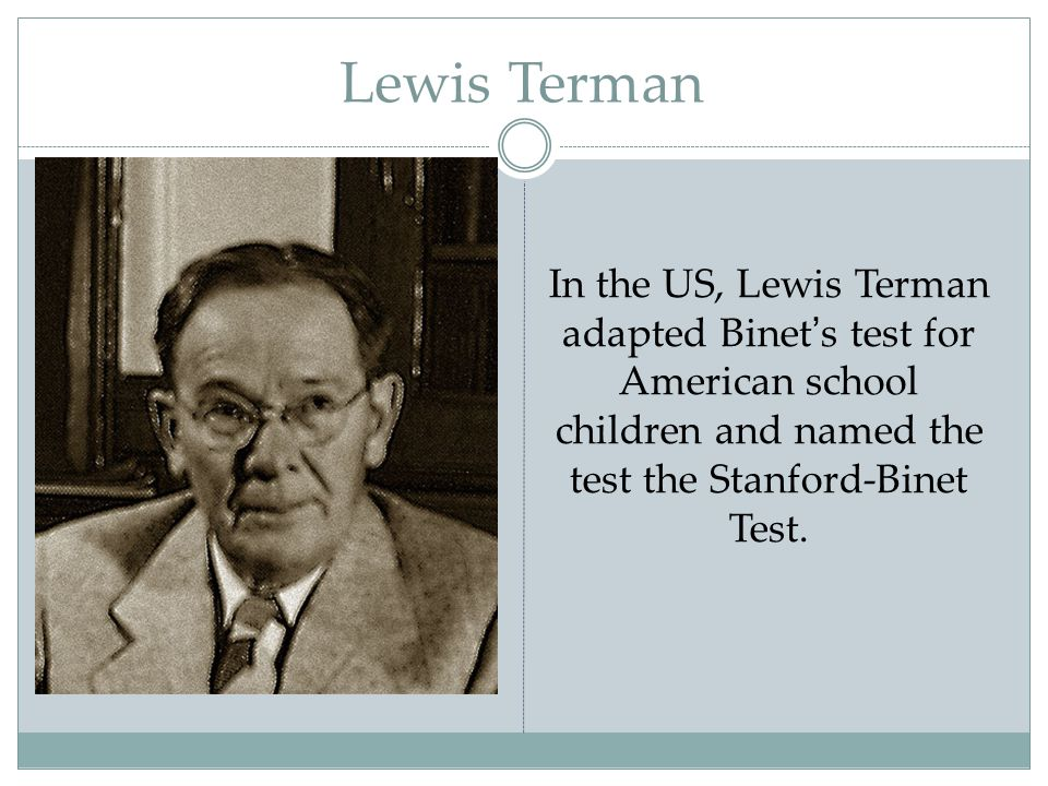 Lewis Terman In the US, Lewis Terman adapted Binet's test for American school children and named the test the Stanford-Binet Test.