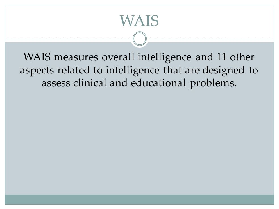 WAIS WAIS measures overall intelligence and 11 other aspects related to intelligence that are designed to assess clinical and educational problems.