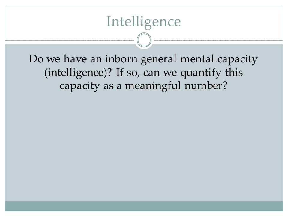 Intelligence Do we have an inborn general mental capacity (intelligence).