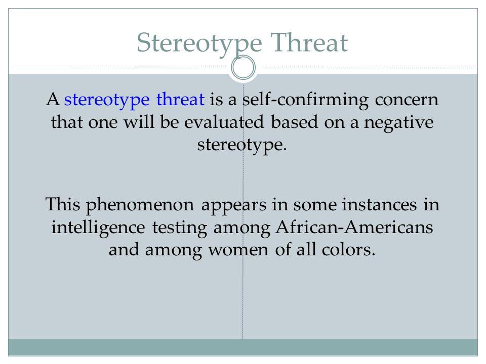 Stereotype Threat A stereotype threat is a self-confirming concern that one will be evaluated based on a negative stereotype.