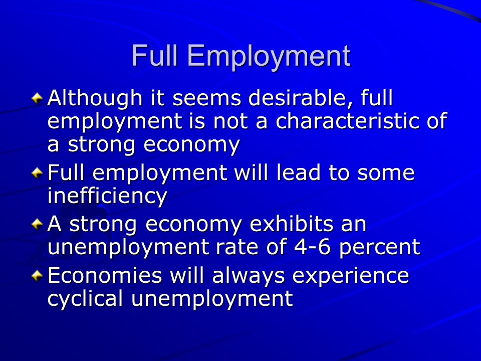 Full Employment Although it seems desirable, full employment is not a characteristic of a strong economy.