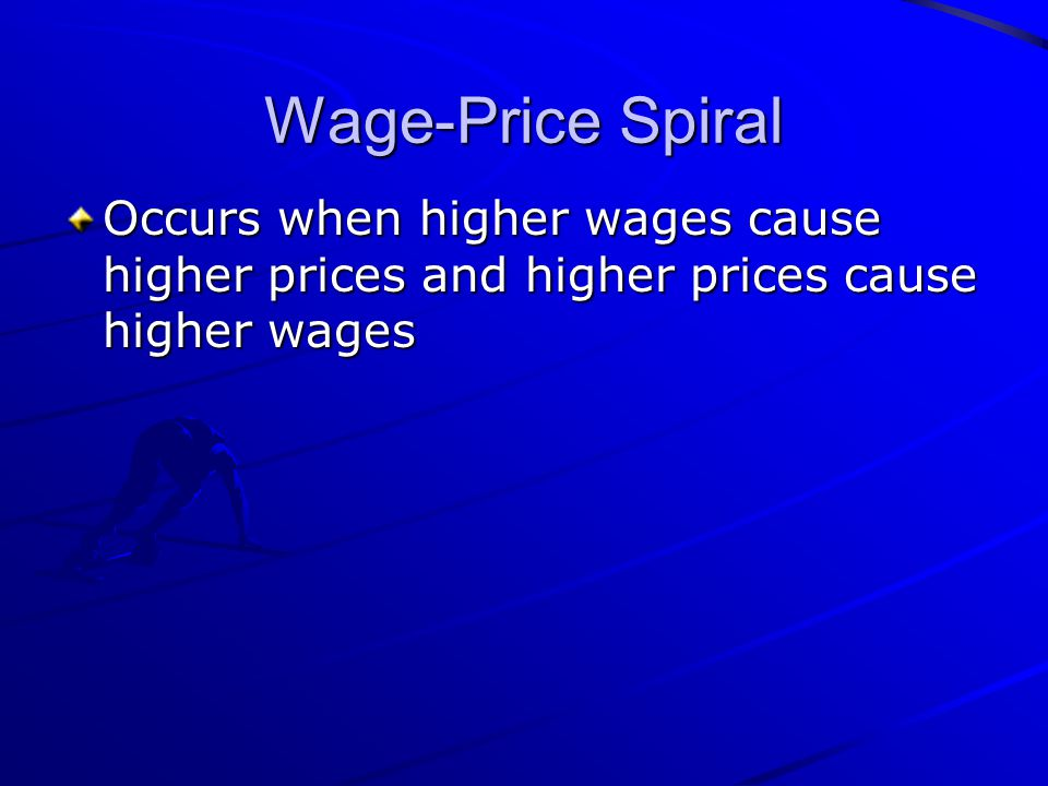 Wage-Price Spiral Occurs when higher wages cause higher prices and higher prices cause higher wages