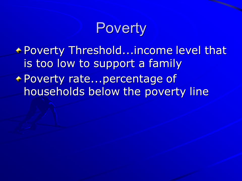 Poverty Poverty Threshold...income level that is too low to support a family.