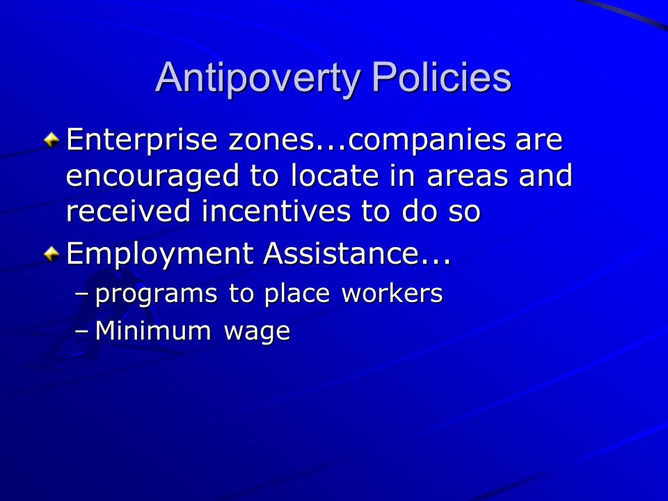 Antipoverty Policies Enterprise zones...companies are encouraged to locate in areas and received incentives to do so.