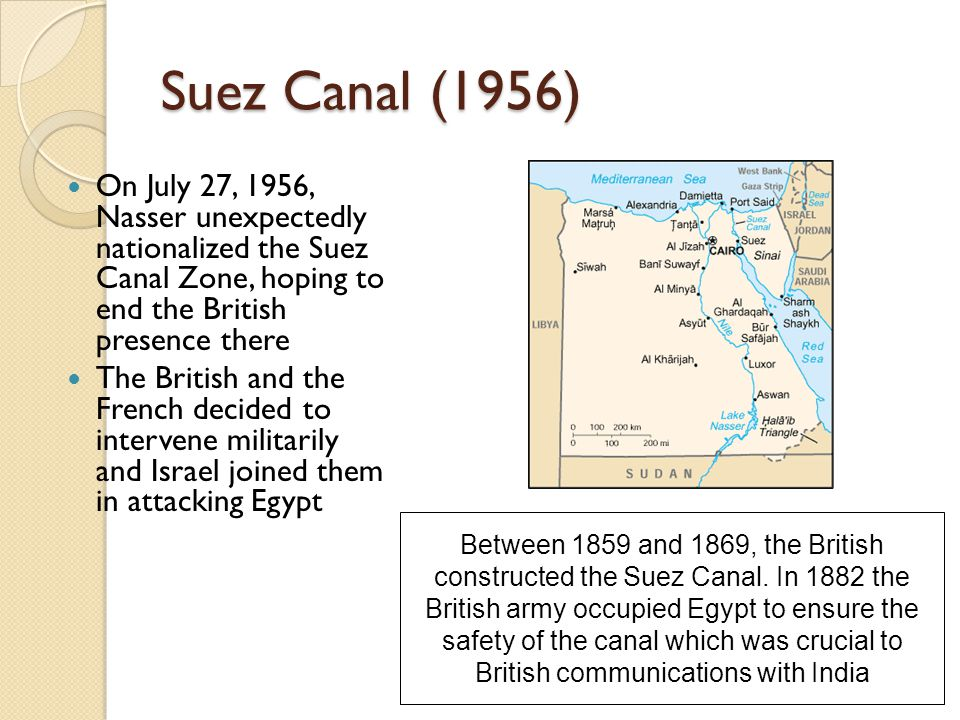 Suez Canal (1956) On July 27, 1956, Nasser unexpectedly nationalized the Suez Canal Zone, hoping to end the British presence there.