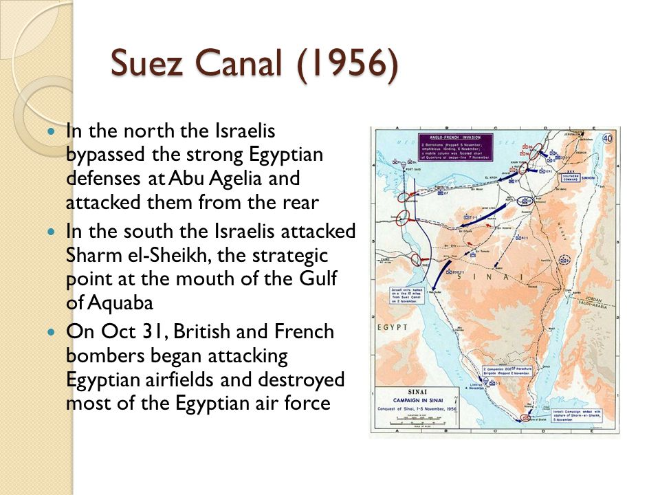 Suez Canal (1956) In the north the Israelis bypassed the strong Egyptian defenses at Abu Agelia and attacked them from the rear.
