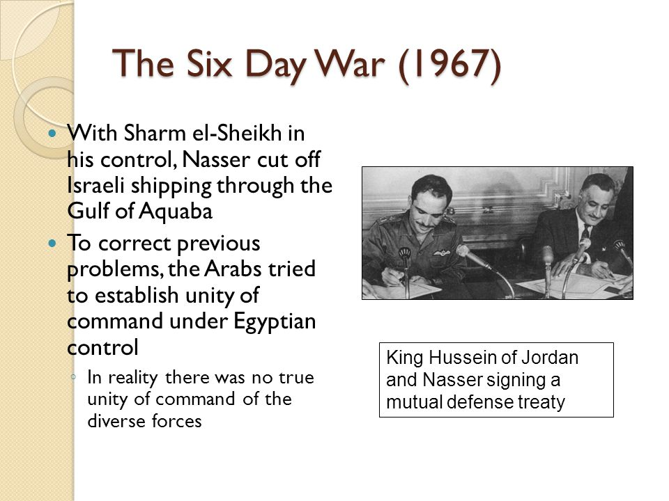 The Six Day War (1967) With Sharm el-Sheikh in his control, Nasser cut off Israeli shipping through the Gulf of Aquaba.