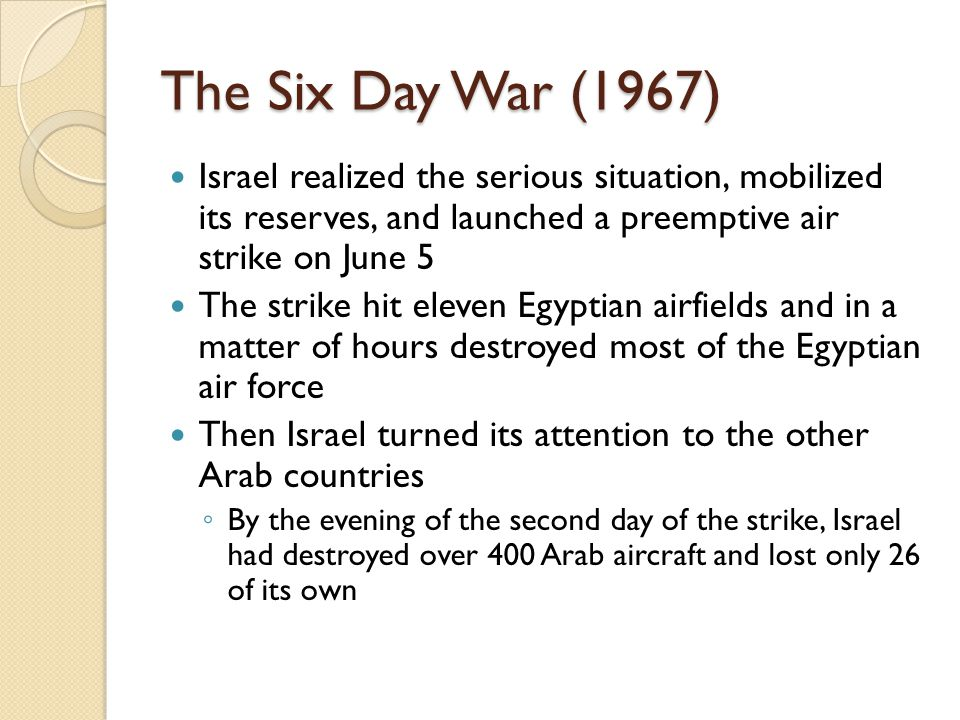 The Six Day War (1967) Israel realized the serious situation, mobilized its reserves, and launched a preemptive air strike on June 5.