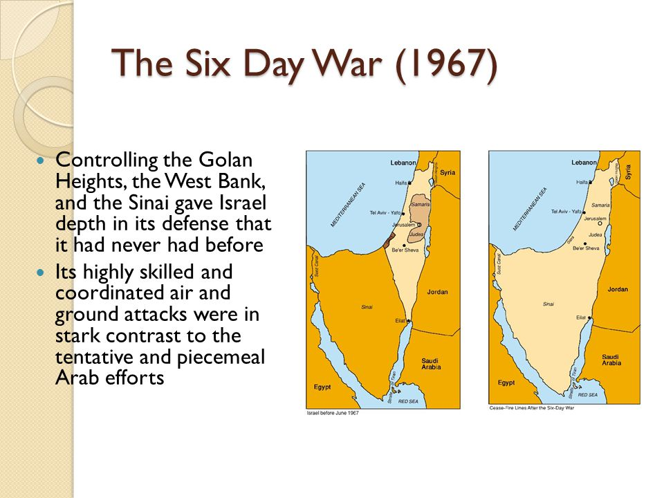 The Six Day War (1967) Controlling the Golan Heights, the West Bank, and the Sinai gave Israel depth in its defense that it had never had before.