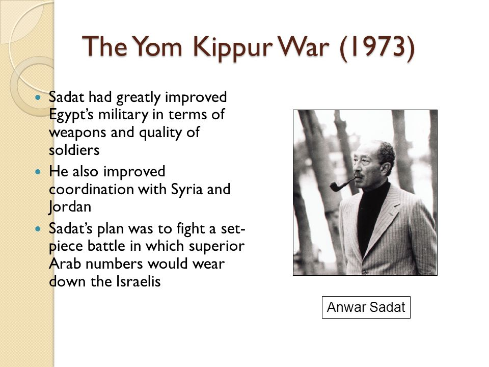 The Yom Kippur War (1973) Sadat had greatly improved Egypt's military in terms of weapons and quality of soldiers.