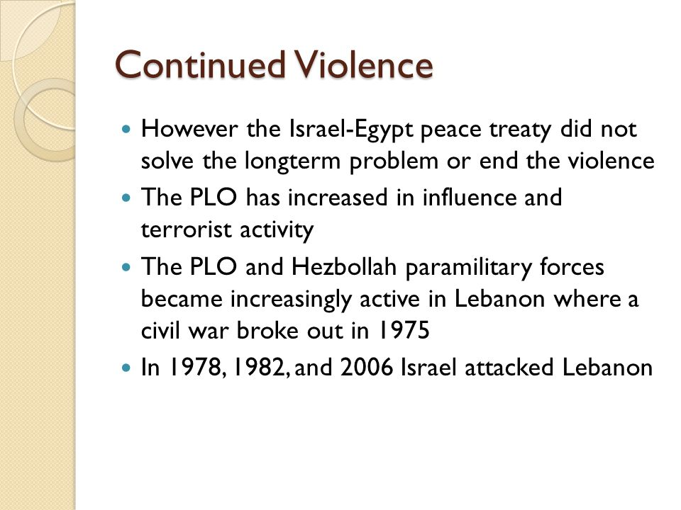 Continued Violence However the Israel-Egypt peace treaty did not solve the longterm problem or end the violence.