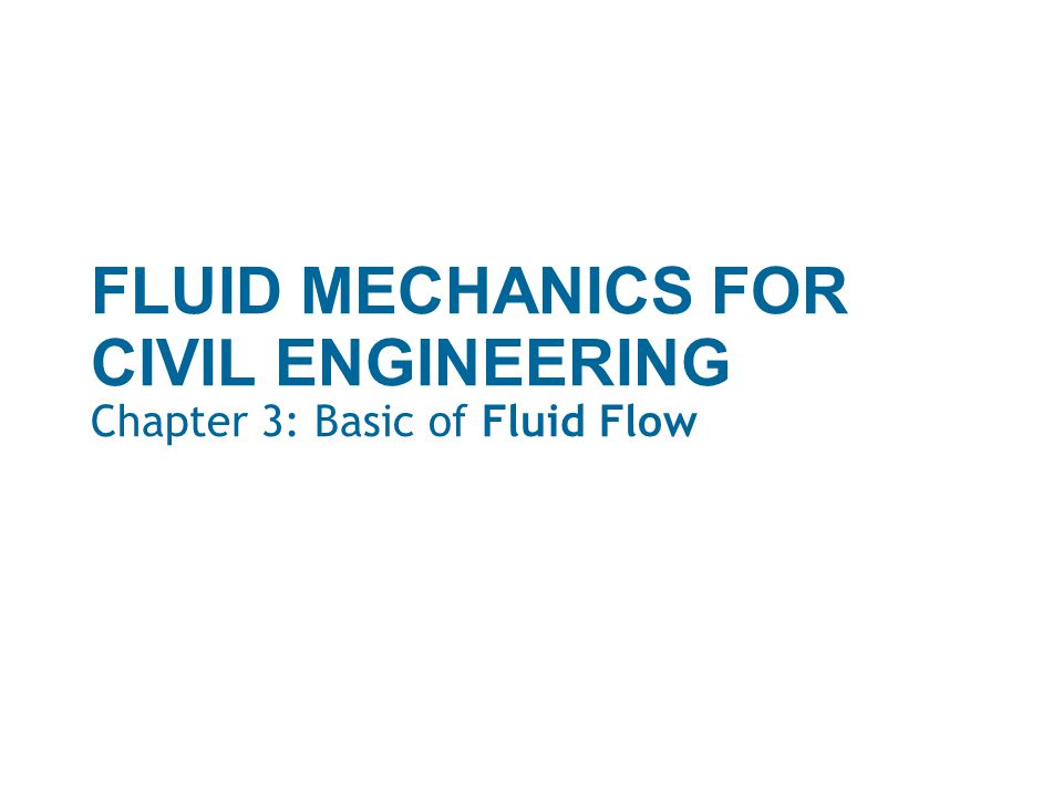 FLUID MECHANICS FOR CIVIL ENGINEERING Chapter 3: Basic of Fluid Flow
