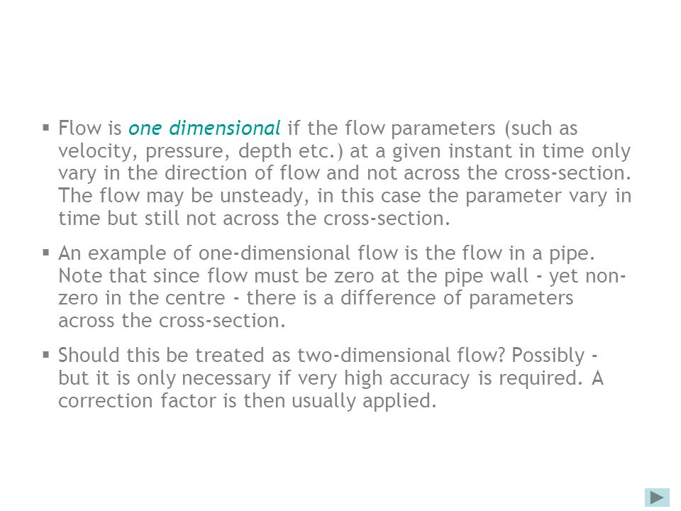 Flow is one dimensional if the flow parameters (such as velocity, pressure, depth etc.) at a given instant in time only vary in the direction of flow and not across the cross-section. The flow may be unsteady, in this case the parameter vary in time but still not across the cross-section.
