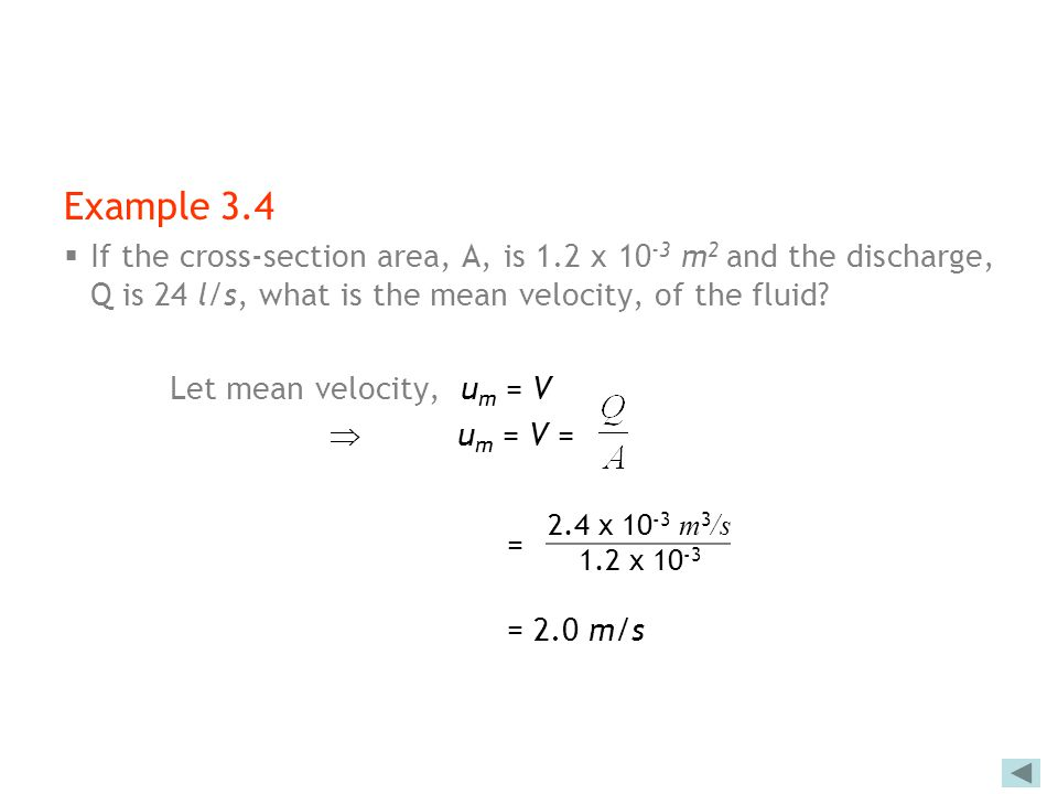 Example 3.4 If the cross-section area, A, is 1.2 x 10-3 m2 and the discharge, Q is 24 l/s, what is the mean velocity, of the fluid