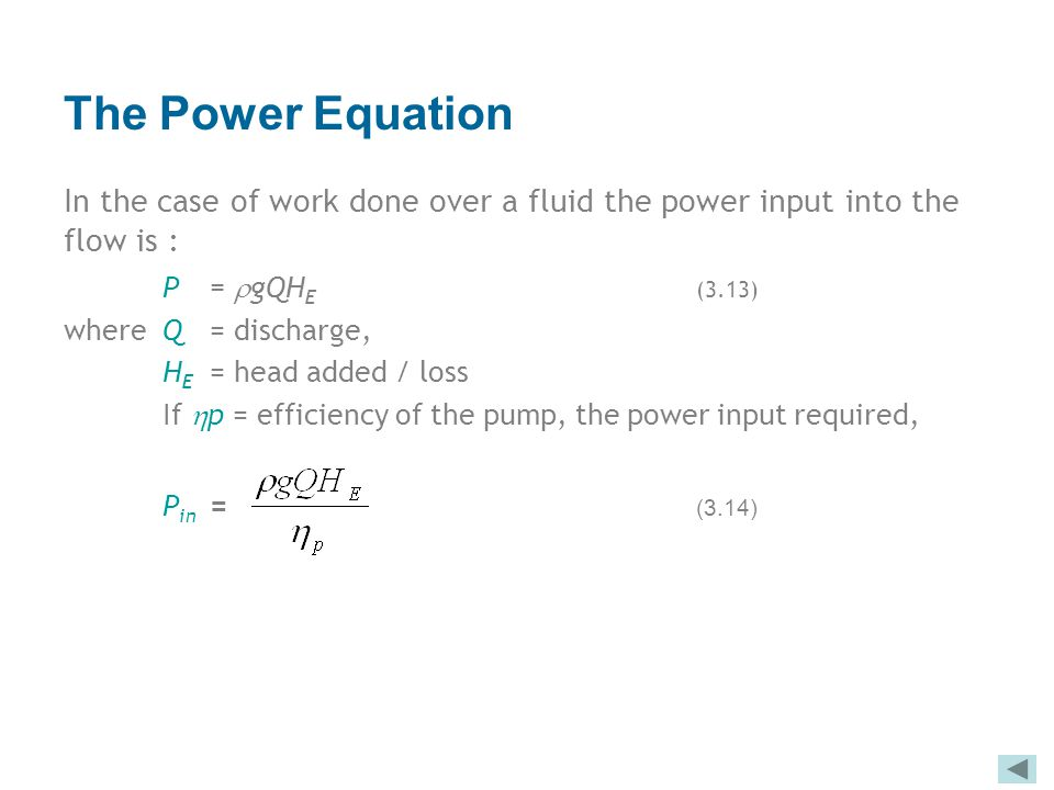 The Power Equation In the case of work done over a fluid the power input into the flow is : P = gQHE (3.13)