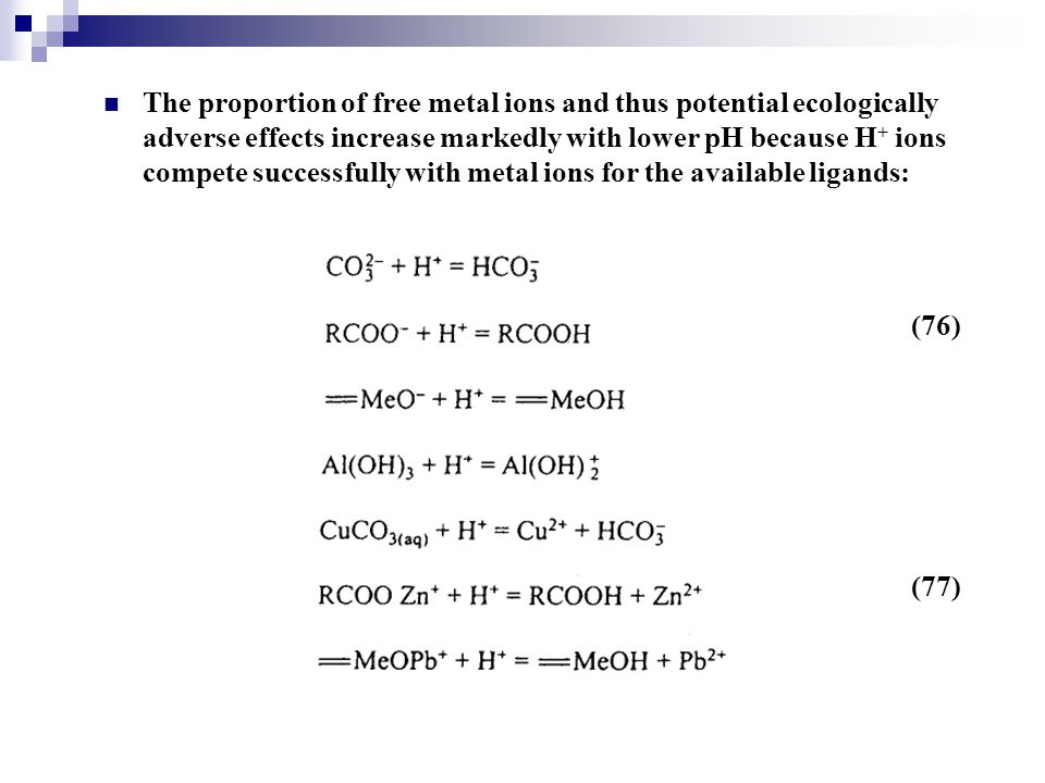 The proportion of free metal ions and thus potential ecologically adverse effects increase markedly with lower pH because H+ ions compete successfully with metal ions for the available ligands: