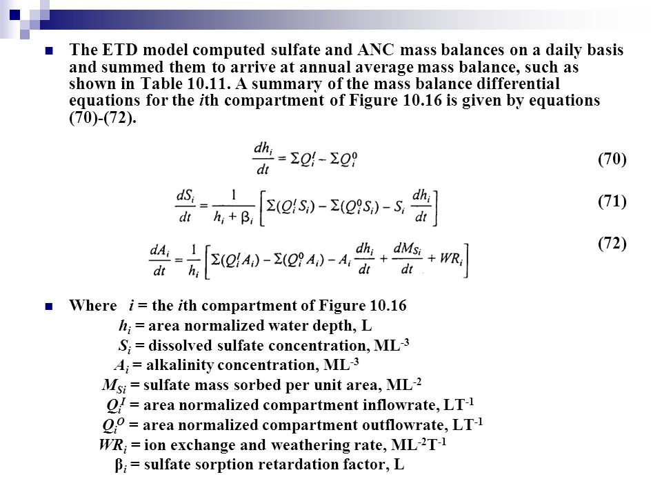 The ETD model computed sulfate and ANC mass balances on a daily basis and summed them to arrive at annual average mass balance, such as shown in Table 10.11. A summary of the mass balance differential equations for the ith compartment of Figure 10.16 is given by equations (70)-(72).