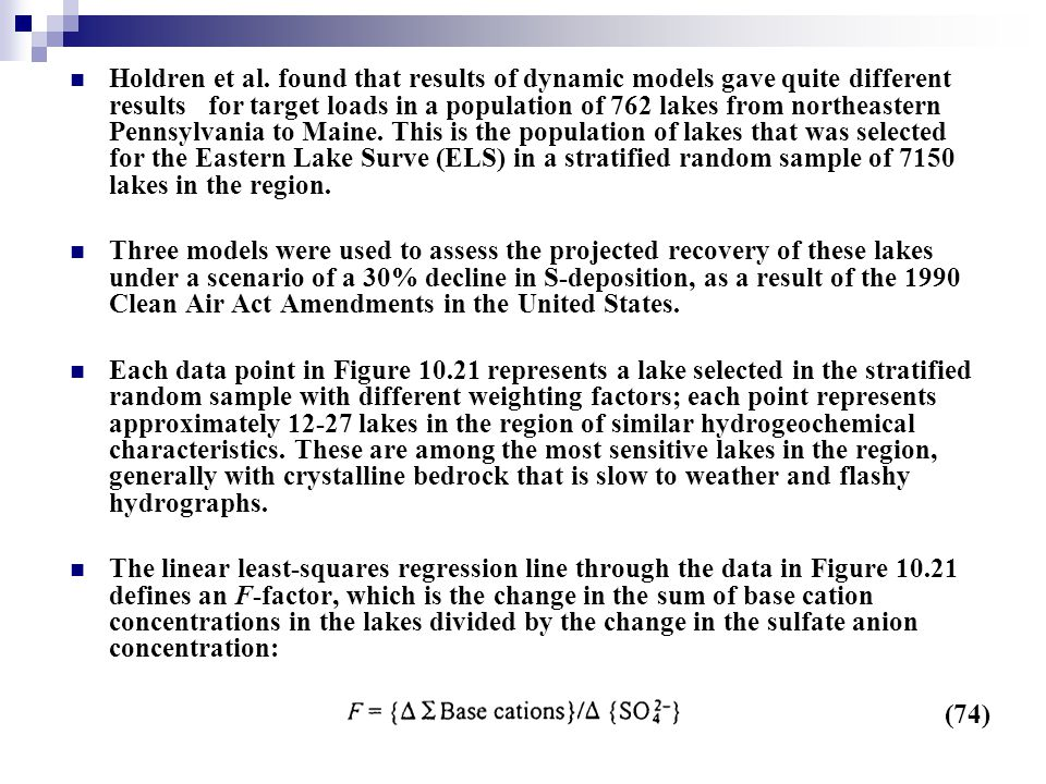 Holdren et al. found that results of dynamic models gave quite different results for target loads in a population of 762 lakes from northeastern Pennsylvania to Maine. This is the population of lakes that was selected for the Eastern Lake Surve (ELS) in a stratified random sample of 7150 lakes in the region.