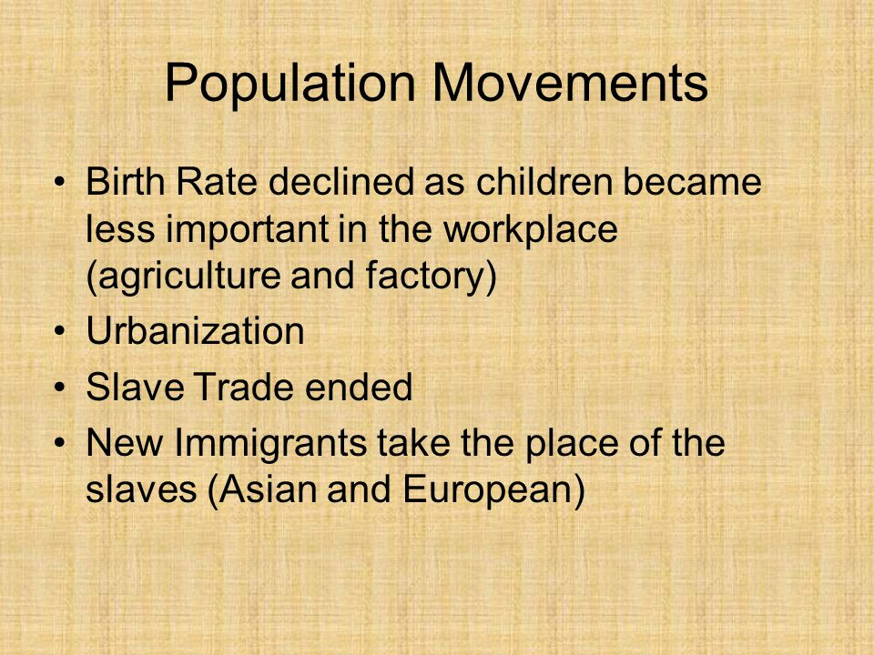 Population Movements Birth Rate declined as children became less important in the workplace (agriculture and factory)