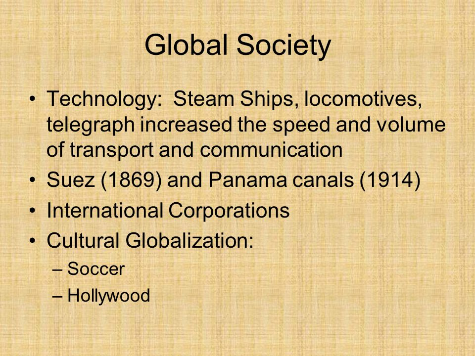 Global Society Technology: Steam Ships, locomotives, telegraph increased the speed and volume of transport and communication.