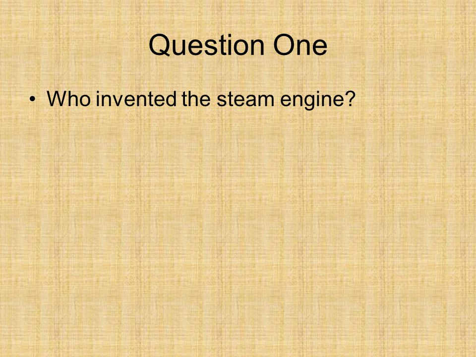 Question One Who invented the steam engine
