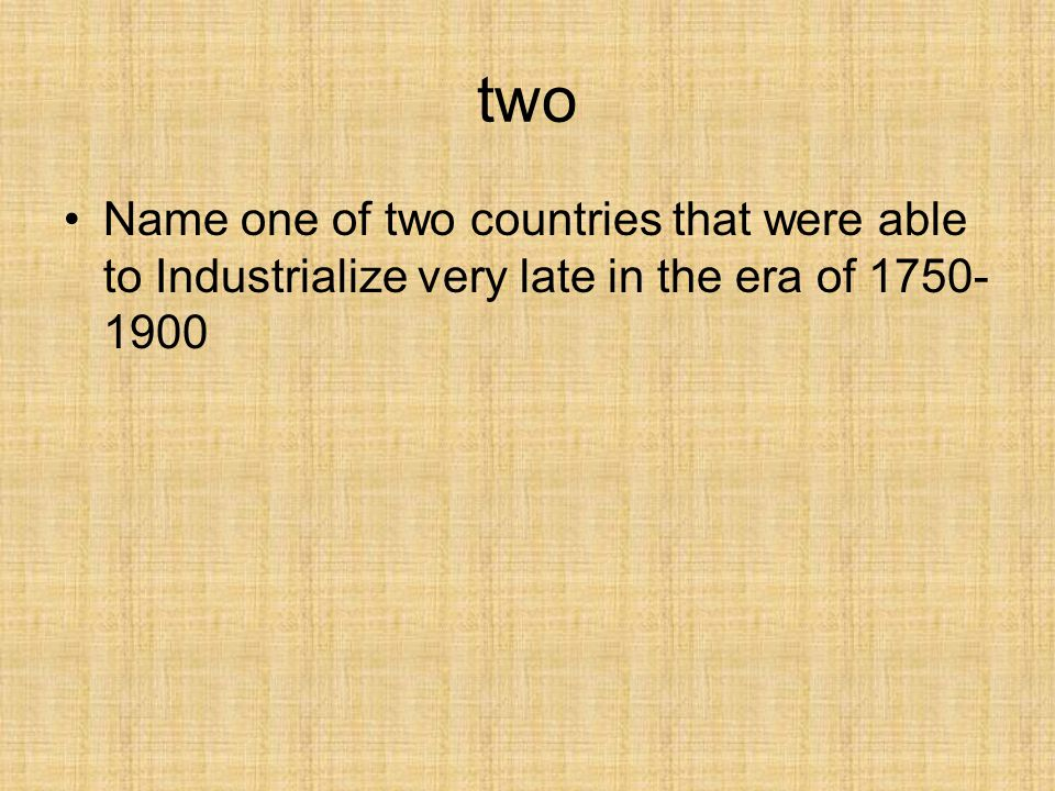 two Name one of two countries that were able to Industrialize very late in the era of 1750-1900