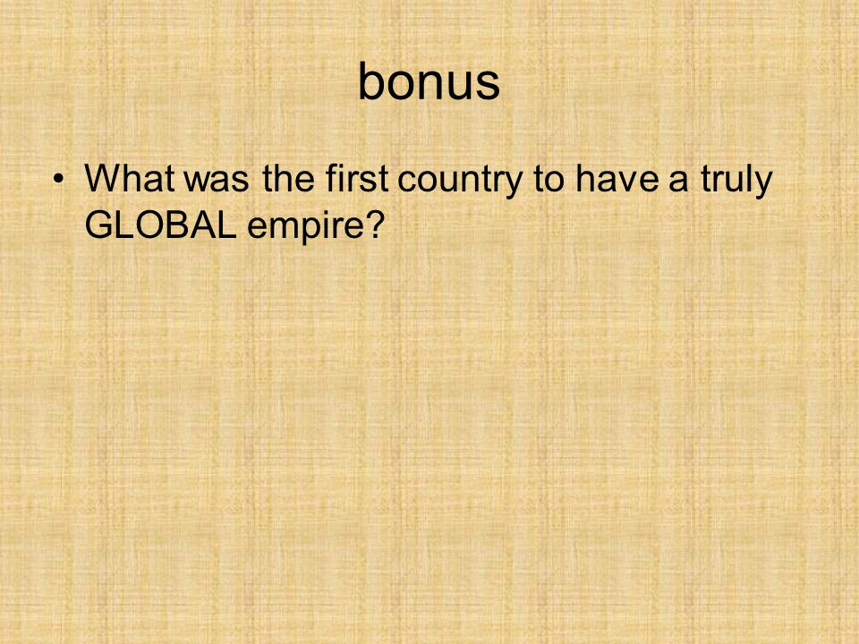 bonus What was the first country to have a truly GLOBAL empire