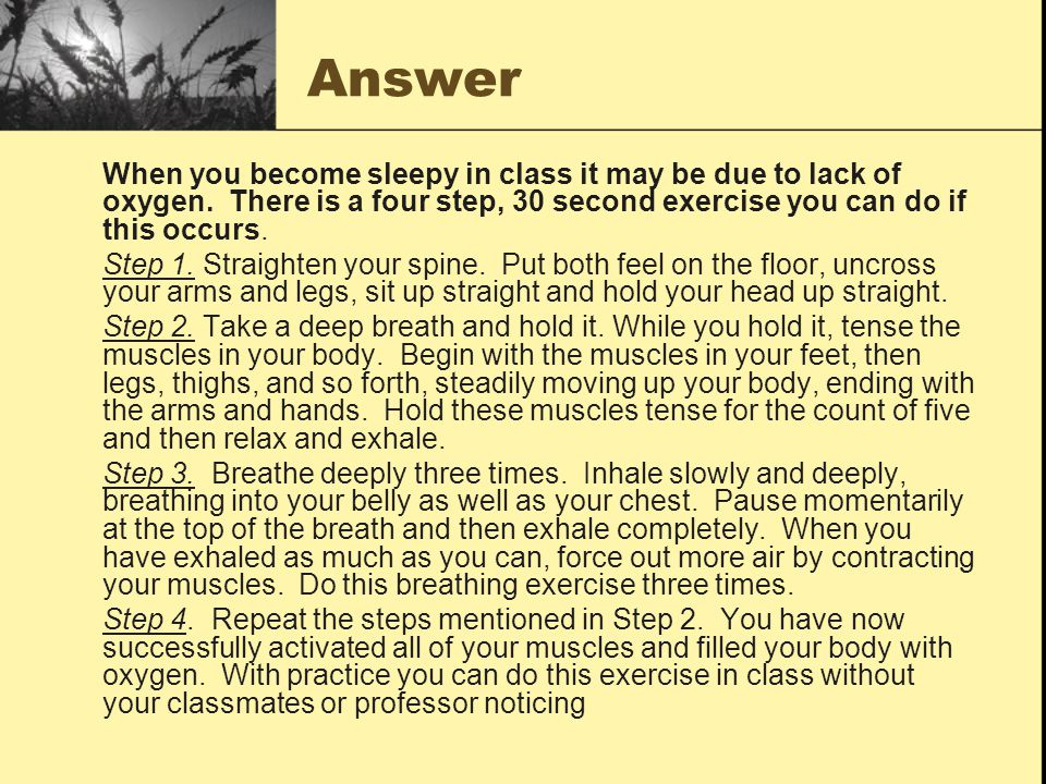 Answer When you become sleepy in class it may be due to lack of oxygen. There is a four step, 30 second exercise you can do if this occurs.