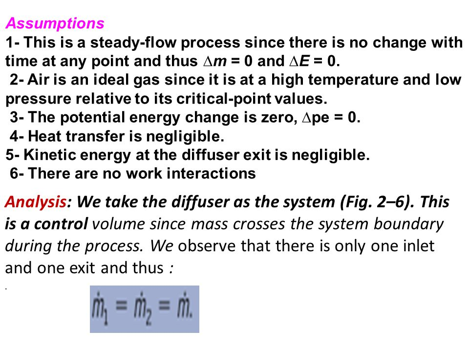 Assumptions 1- This is a steady-flow process since there is no change with time at any point and thus ∆m = 0 and ∆E = 0.
