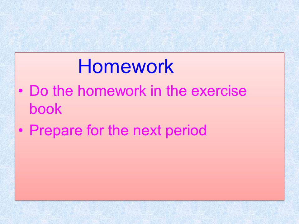 Do the homework in the exercise book Prepare for the next period