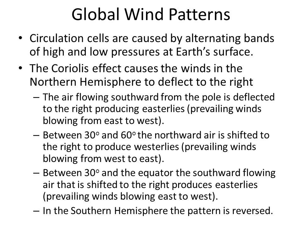 Global Wind Patterns Circulation cells are caused by alternating bands of high and low pressures at Earth's surface.