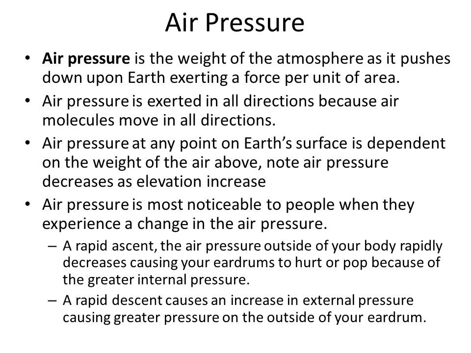Air Pressure Air pressure is the weight of the atmosphere as it pushes down upon Earth exerting a force per unit of area.