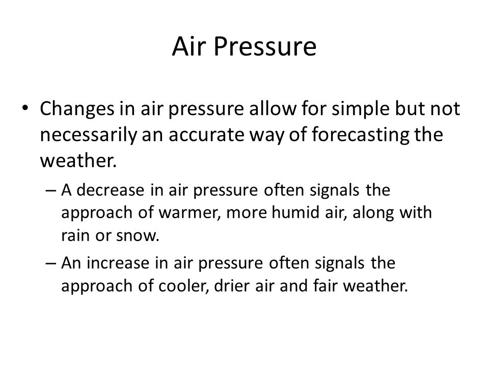Air Pressure Changes in air pressure allow for simple but not necessarily an accurate way of forecasting the weather.