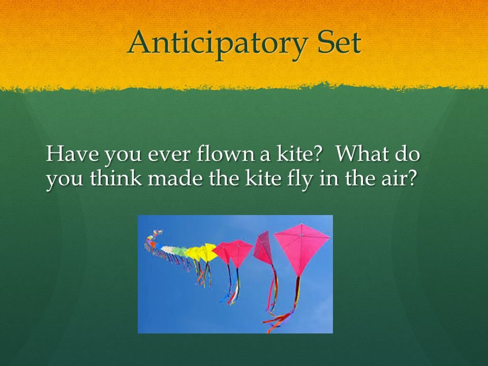 Anticipatory Set Have you ever flown a kite What do you think made the kite fly in the air