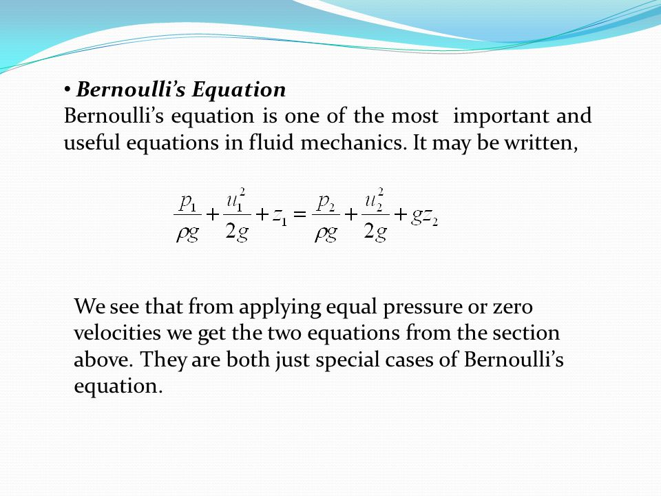Bernoulli's Equation Bernoulli's equation is one of the most important and useful equations in fluid mechanics. It may be written,