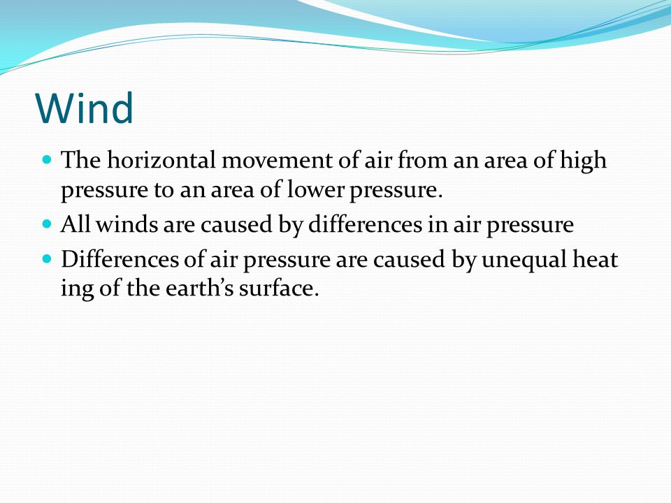 Wind The horizontal movement of air from an area of high pressure to an area of lower pressure. All winds are caused by differences in air pressure.