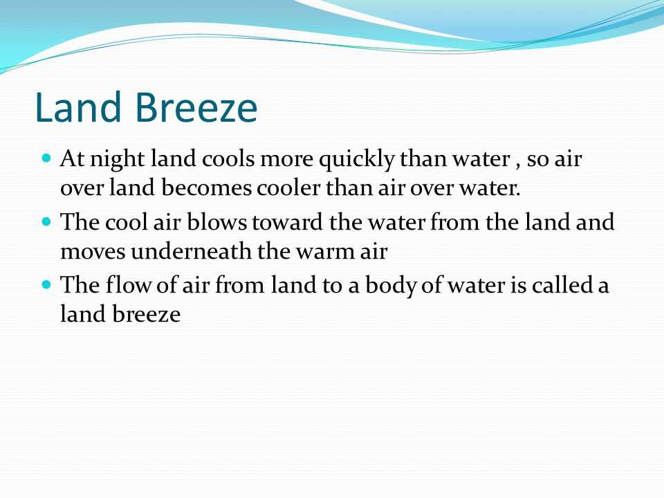 Land Breeze At night land cools more quickly than water , so air over land becomes cooler than air over water.