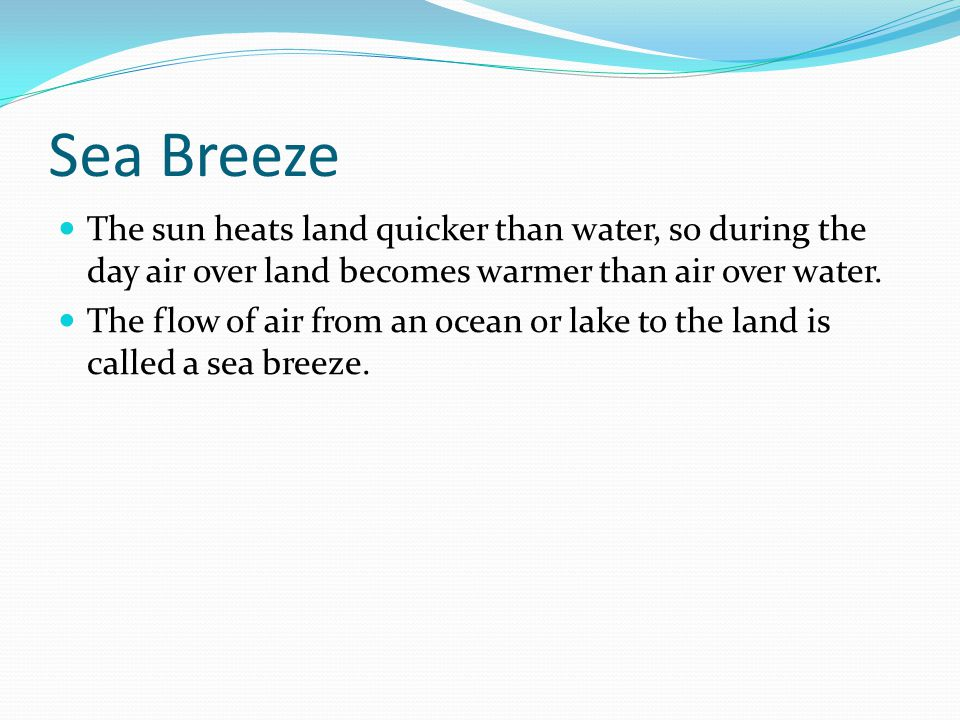 Sea Breeze The sun heats land quicker than water, so during the day air over land becomes warmer than air over water.