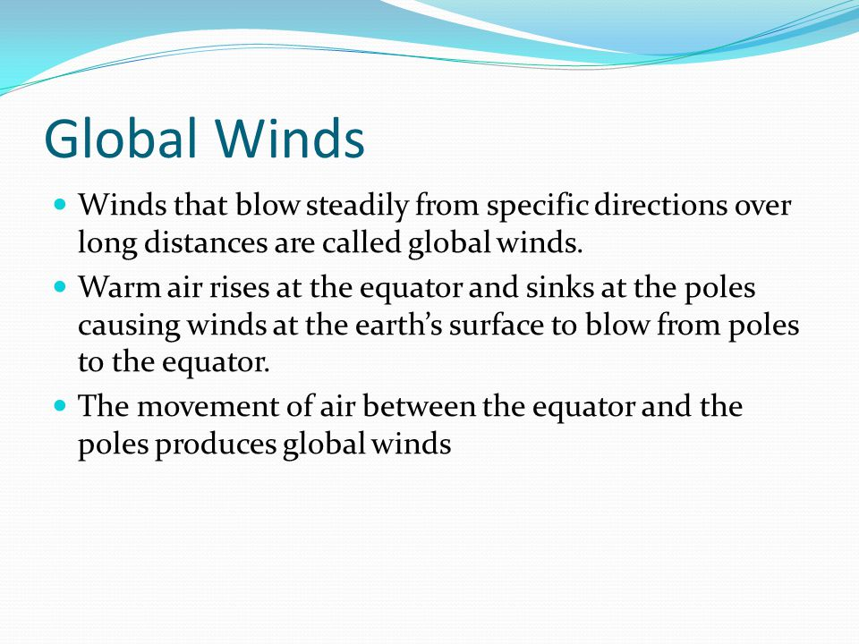 Global Winds Winds that blow steadily from specific directions over long distances are called global winds.