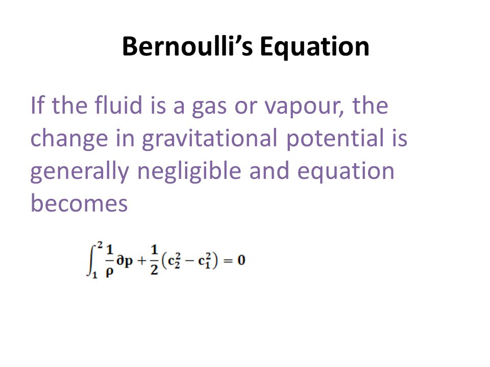 Bernoulli's Equation If the fluid is a gas or vapour, the change in gravitational potential is generally negligible and equation becomes.