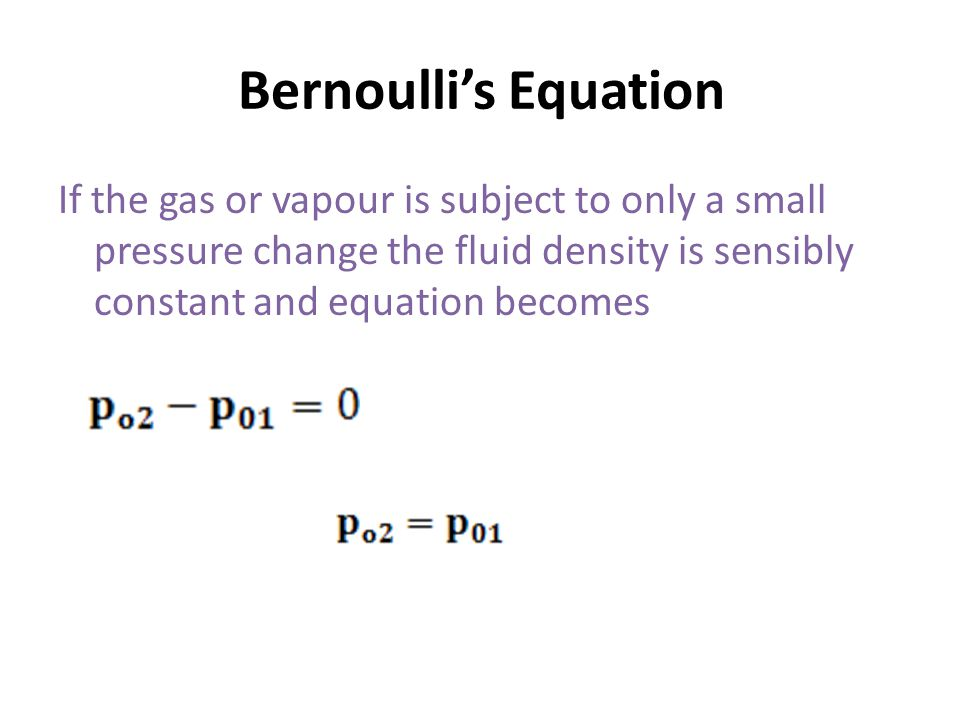 Bernoulli's Equation If the gas or vapour is subject to only a small pressure change the fluid density is sensibly constant and equation becomes.