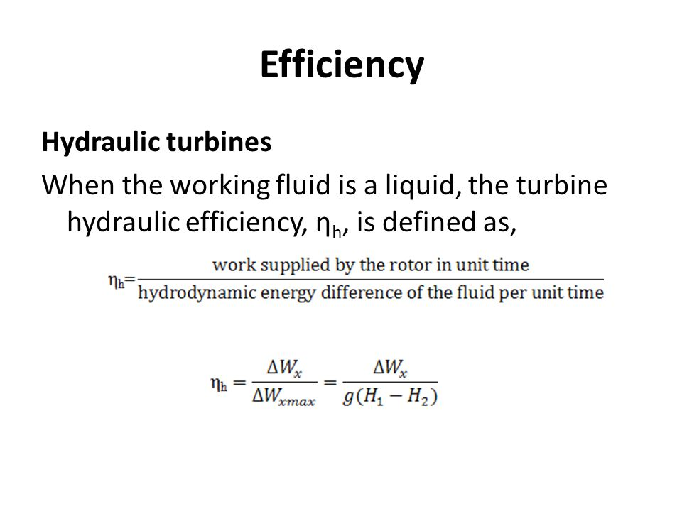Efficiency Hydraulic turbines When the working fluid is a liquid, the turbine hydraulic efficiency, ηh, is defined as,