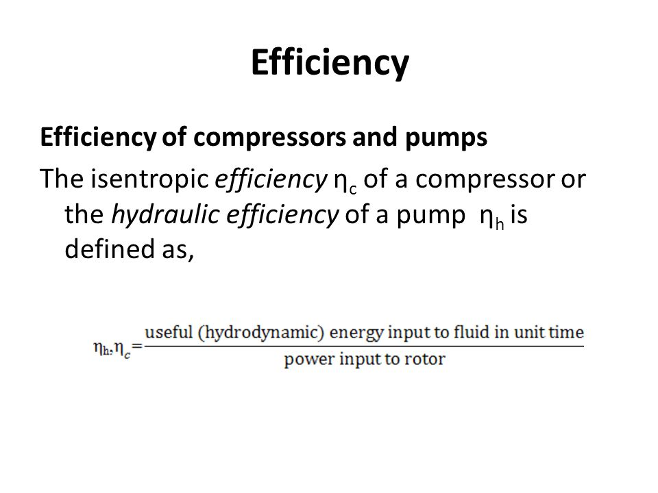 Efficiency Efficiency of compressors and pumps The isentropic efficiency ηc of a compressor or the hydraulic efficiency of a pump ηh is defined as,