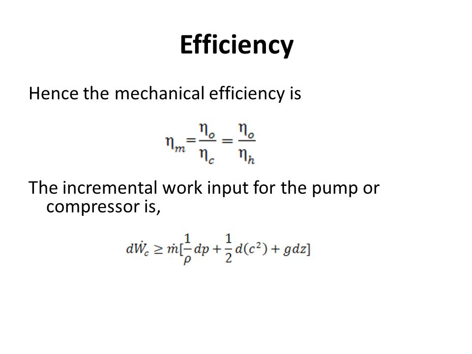 Efficiency Hence the mechanical efficiency is The incremental work input for the pump or compressor is,