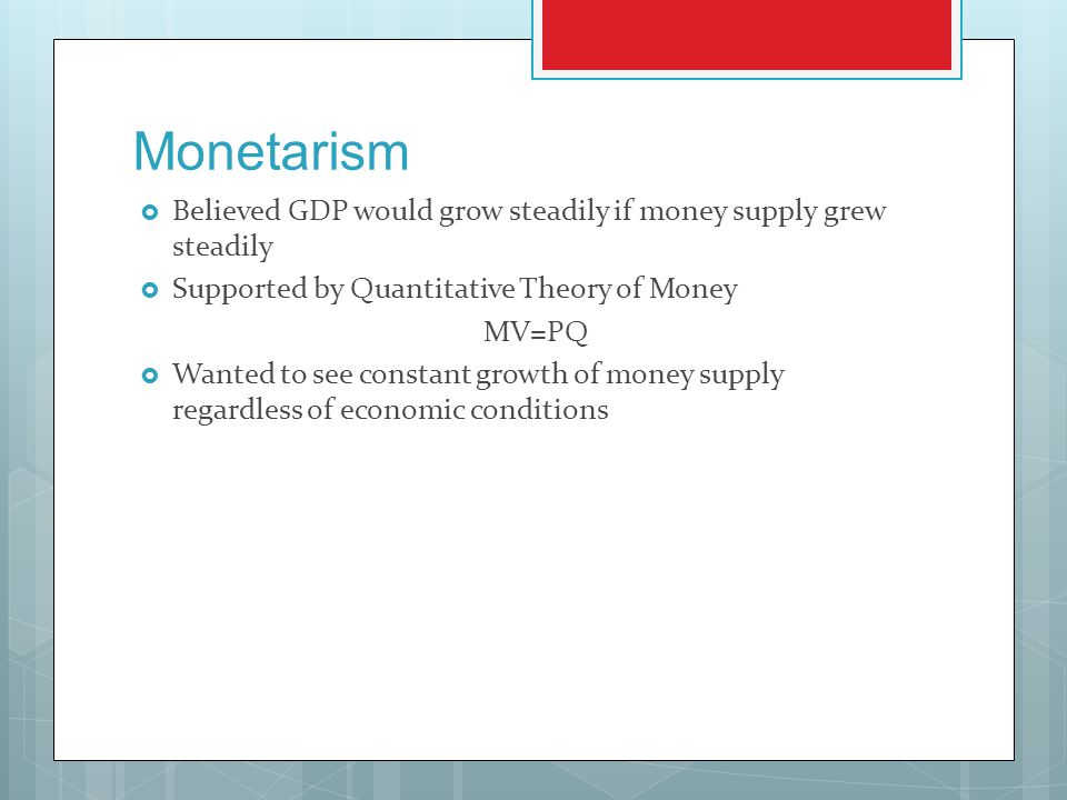 Monetarism Believed GDP would grow steadily if money supply grew steadily. Supported by Quantitative Theory of Money.