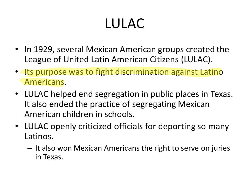LULAC In 1929, several Mexican American groups created the League of United Latin American Citizens (LULAC).