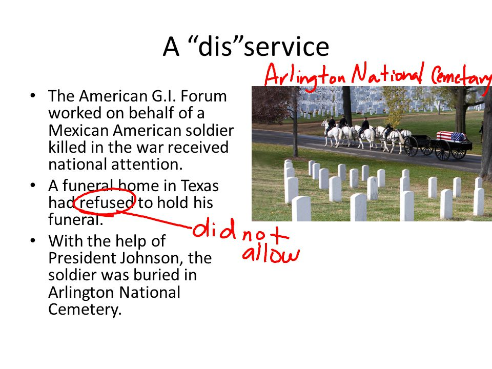 A dis service The American G.I. Forum worked on behalf of a Mexican American soldier killed in the war received national attention.