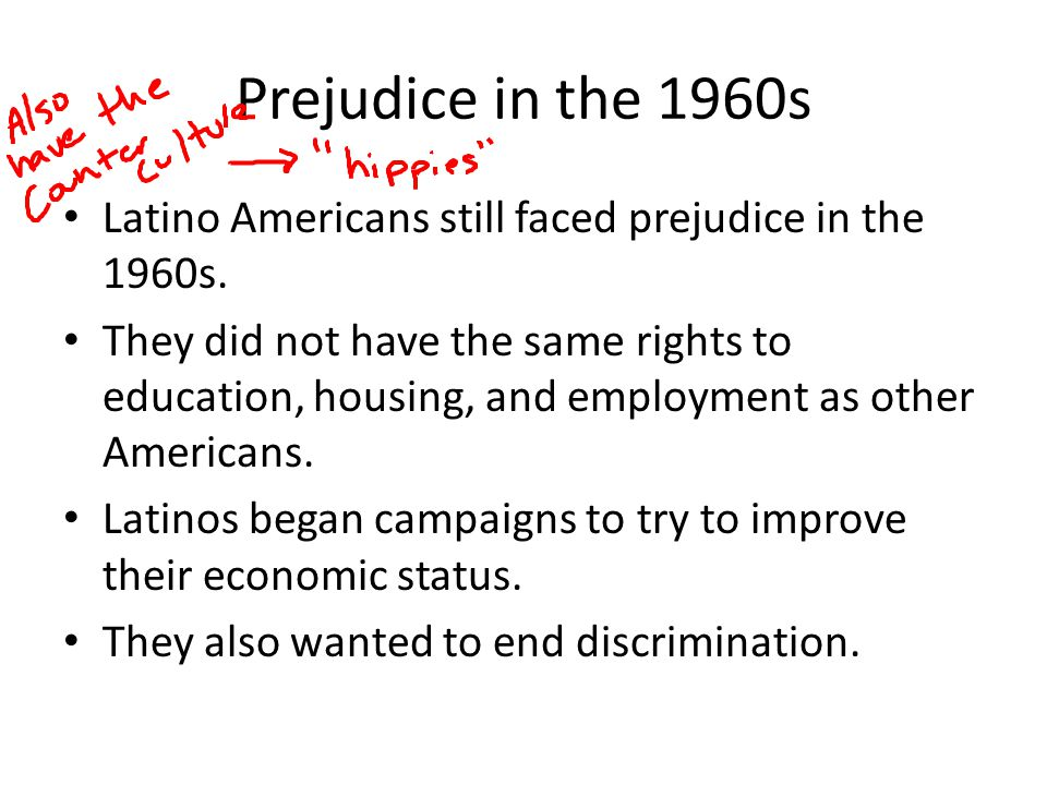 Prejudice in the 1960s Latino Americans still faced prejudice in the 1960s.